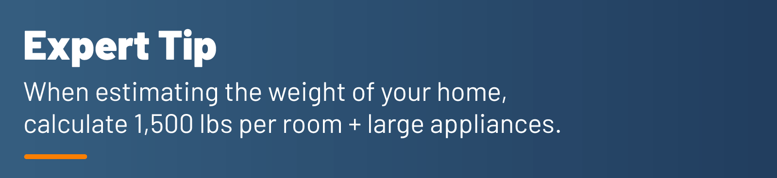 Expert Tip - When estimating the weight of your home, calculate 1,500 lbs per room + large appliances.